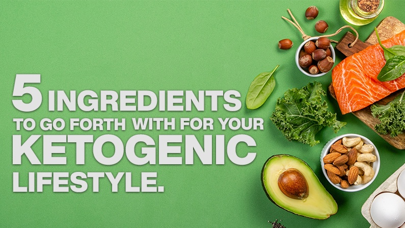 5 INGREDIENTS TO GO FORTH WITH YOUR KETOGENIC LIFESTYLE
